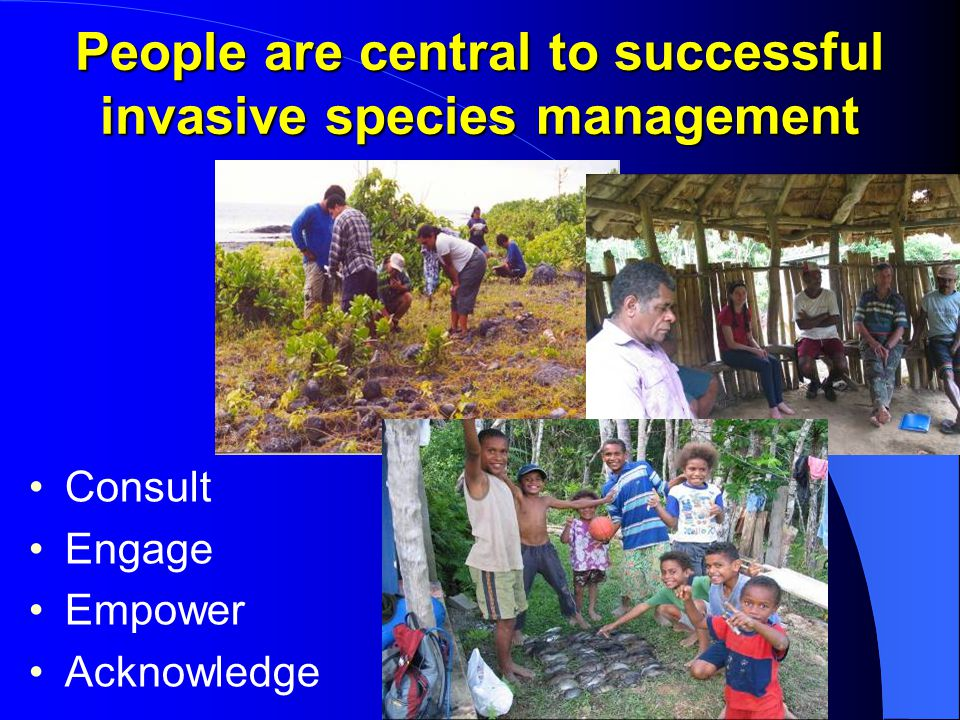 People are central to successful invasive species management Consult Engage Empower Acknowledge