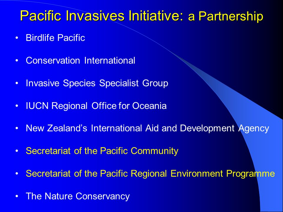Pacific Invasives Initiative Goal: To contribute to the conservation of island biodiversity and the sustainability of island livelihoods by minimising the spread and impacts of invasive species within Pacific Island Countries and Territories Objective: To assist Pacific agencies to effectively manage invasive species Generating support Developing capacity Promoting and facilitating cooperation Demonstration Projects Technical support Training and skills exchanges