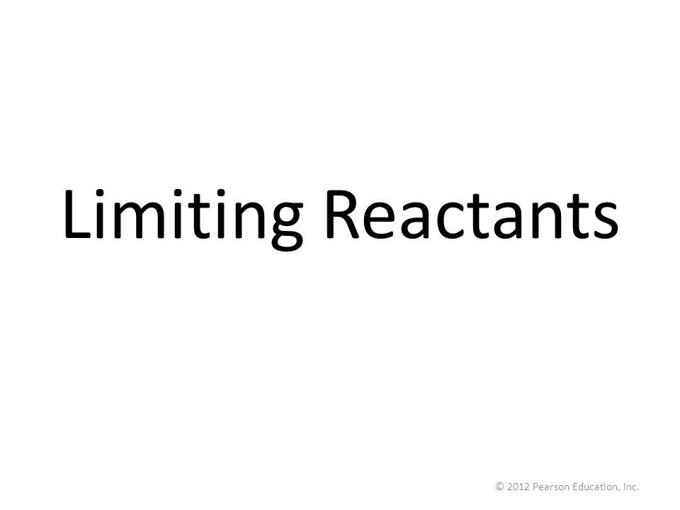 © 2012 Pearson Education, Inc. Limiting Reactants