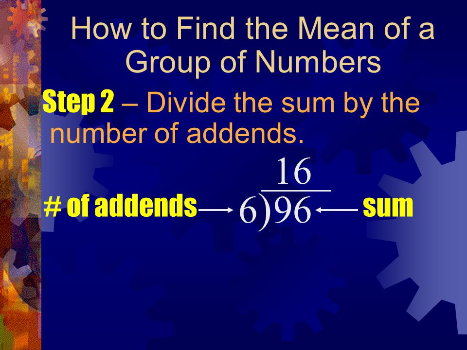 How to Find the Mean of a Group of Numbers Step 2 – Divide the sum by the number of addends. 6)6) 96 sum# of addends 16