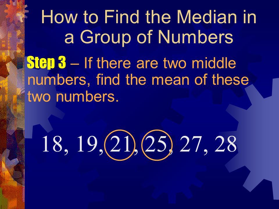 How to Find the Median in a Group of Numbers Step 3 – If there are two middle numbers, find the mean of these two numbers. 18, 19, 21, 25, 27, 28