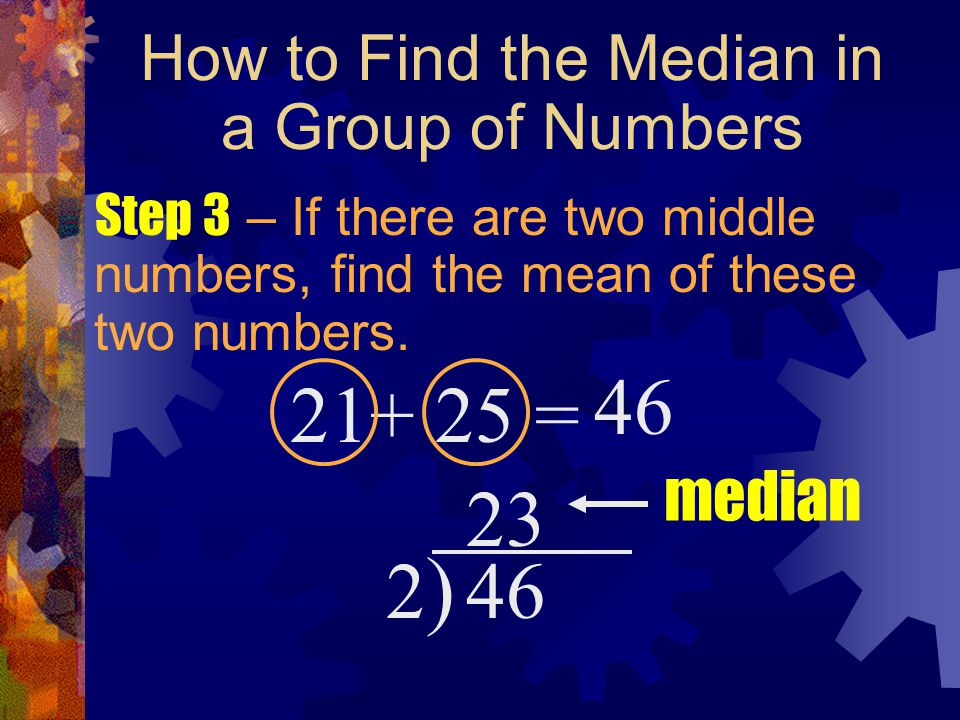 How to Find the Median in a Group of Numbers Step 3 – If there are two middle numbers, find the mean of these two numbers. 21+ 25 = 46 2)2) 23 median