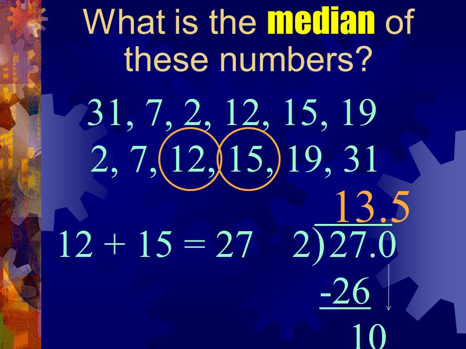 What is the median of these numbers? 31, 7, 2, 12, 15, 19 13.5 2, 7, 12, 15, 19, 31 12 + 15 = 27 2)2) 27.0 -26 10