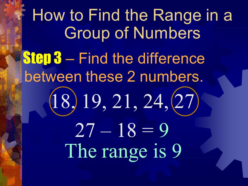 How to Find the Range in a Group of Numbers Step 3 – Find the difference between these 2 numbers. 18, 19, 21, 24, 27 27 – 18 = 9 The range is 9