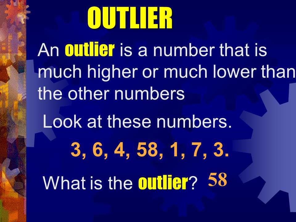 OUTLIER An outlier is a number that is much higher or much lower than the other numbers 3, 6, 4, 58, 1, 7, 3. Look at these numbers. What is the outli