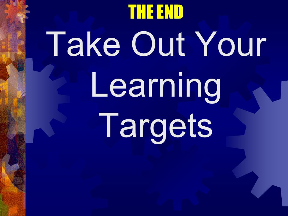 THE END Take Out Your Learning Targets