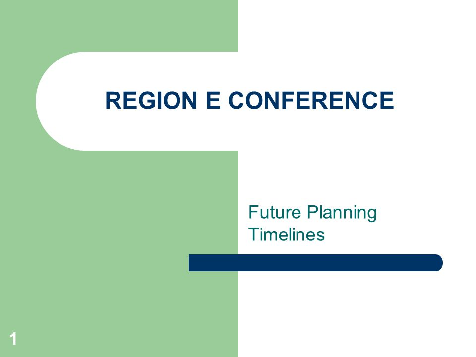 1 REGION E CONFERENCE Future Planning Timelines