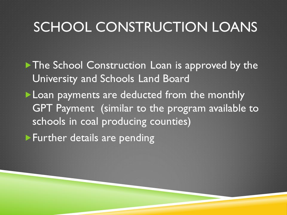 SCHOOL CONSTRUCTION LOANS  The School Construction Loan is approved by the University and Schools Land Board  Loan payments are deducted from the monthly GPT Payment (similar to the program available to schools in coal producing counties)  Further details are pending