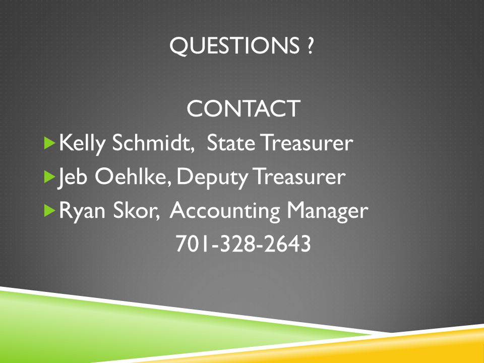 QUESTIONS ? CONTACT  Kelly Schmidt, State Treasurer  Jeb Oehlke, Deputy Treasurer  Ryan Skor, Accounting Manager 701-328-2643