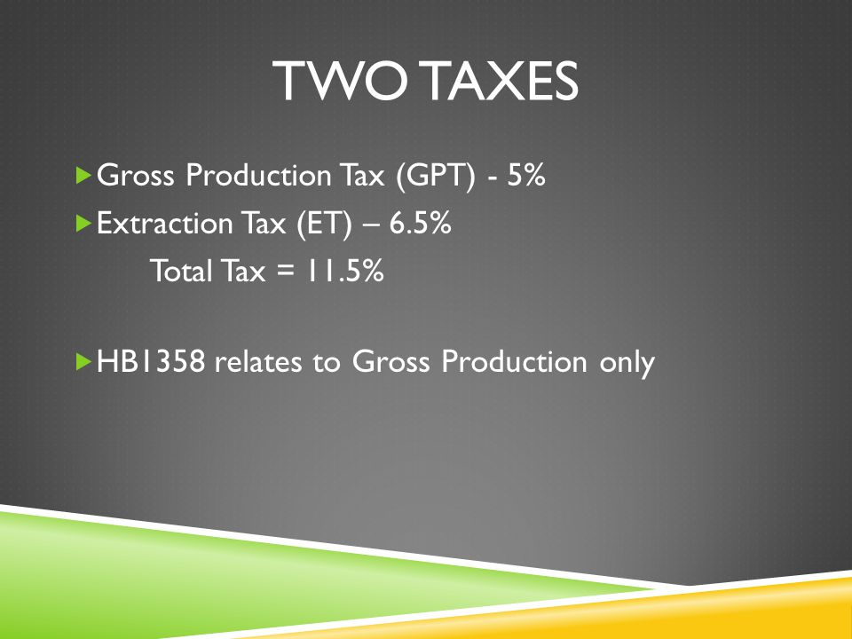 TWO TAXES  Gross Production Tax (GPT) - 5%  Extraction Tax (ET) – 6.5% Total Tax = 11.5%  HB1358 relates to Gross Production only