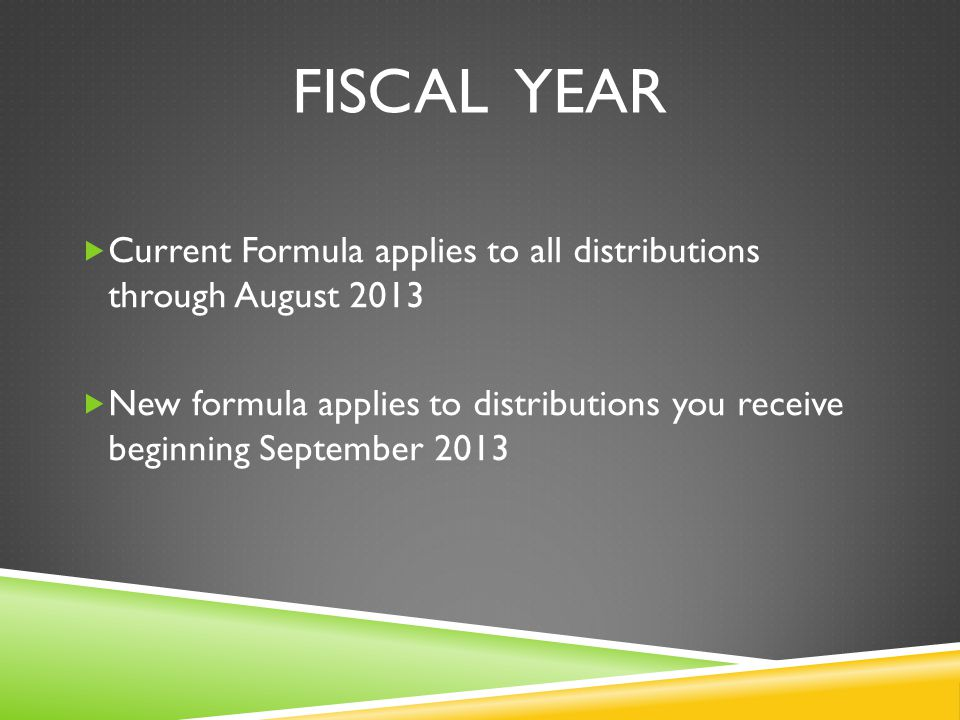 FISCAL YEAR  Current Formula applies to all distributions through August 2013  New formula applies to distributions you receive beginning September 2013