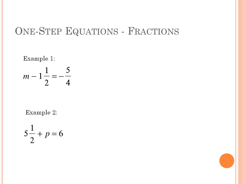 O NE -S TEP E QUATIONS - F RACTIONS Example 1: Example 2:
