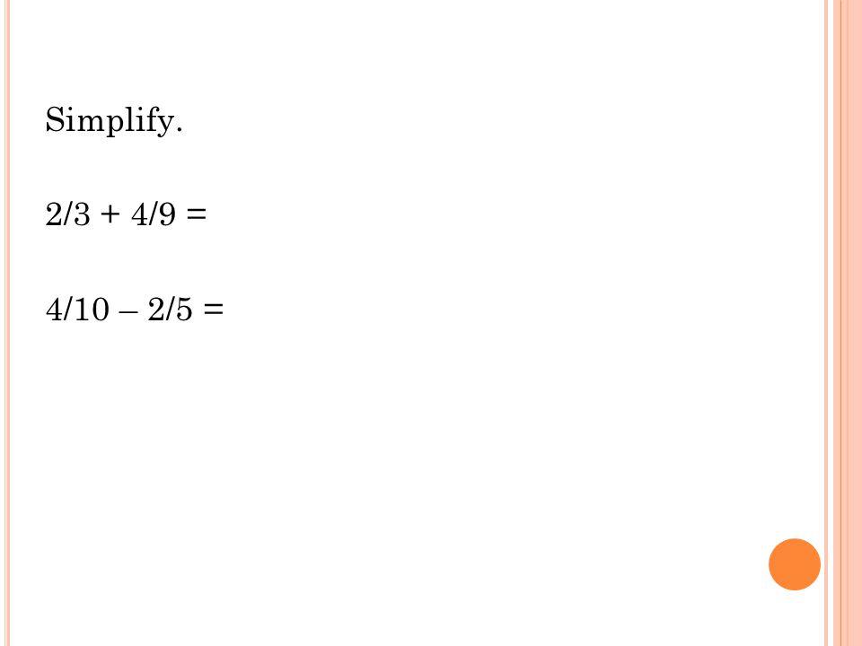 Simplify. 2/3 + 4/9 = 4/10 – 2/5 =