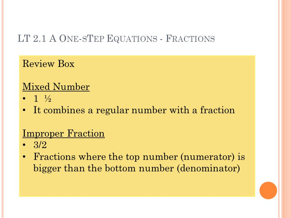 LT 2.1 A O NE - S T EP E QUATIONS - F RACTIONS Review Box Mixed Number 1 ½ It combines a regular number with a fraction Improper Fraction 3/2 Fractions where the top number (numerator) is bigger than the bottom number (denominator)