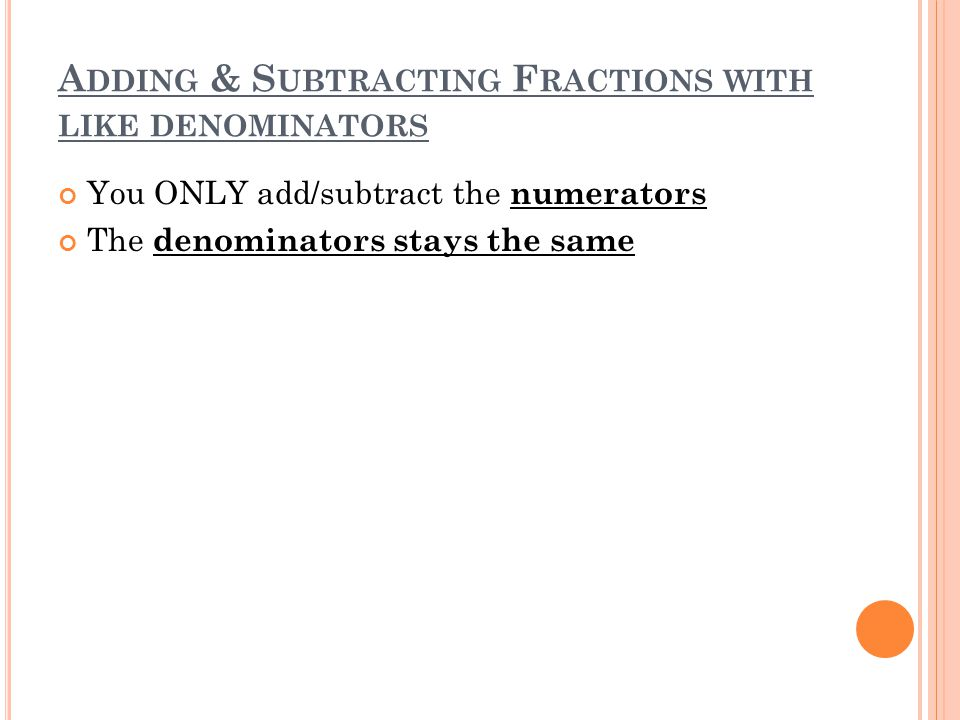 A DDING & S UBTRACTING F RACTIONS WITH LIKE DENOMINATORS You ONLY add/subtract the numerators The denominators stays the same