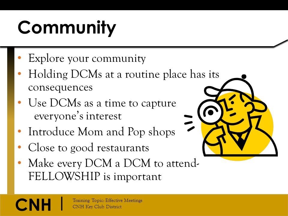 CNH | Training Topic: Effective Meetings CNH Key Club District Explore your community Holding DCMs at a routine place has its consequences Use DCMs as
