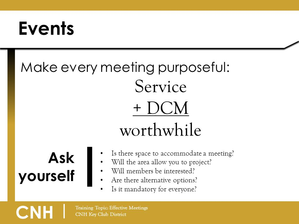 CNH | Training Topic: Effective Meetings CNH Key Club District Events Make every meeting purposeful: Service + DCM worthwhile Is there space to accomm