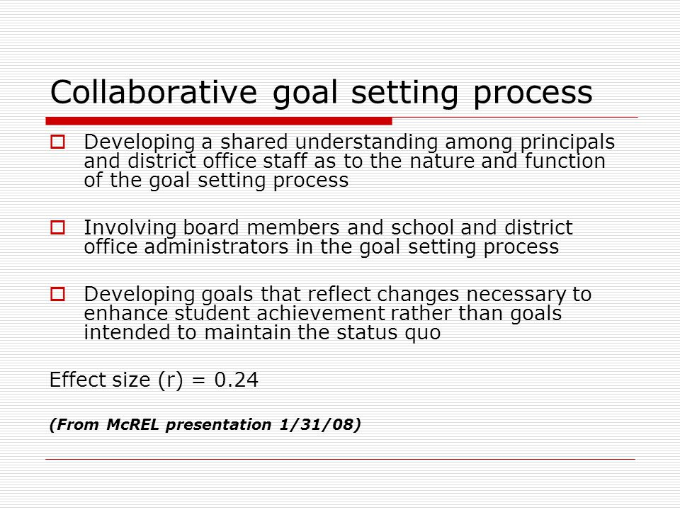 Non negotiable goals  Establishing clear priorities among the district's instructional goals and objectives with district achievement and instructional practices at the top of the list  Adopting five-year non negotiable goals for achievement and instruction  Adopting varied and diverse instructional methodologies that allow for a wide range of learning styles that exist in a diverse student population Effect size (r) = 0.33 (From McREL presentation 1/31/08)