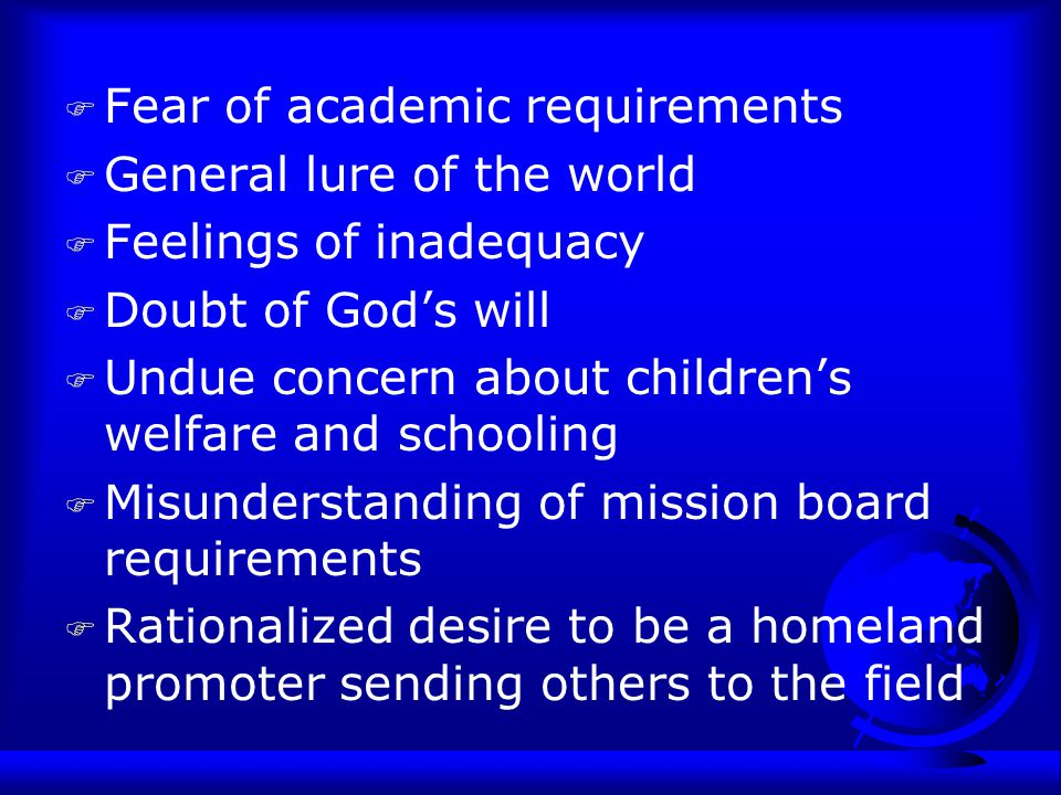 F Fear of academic requirements F General lure of the world F Feelings of inadequacy F Doubt of God's will F Undue concern about children's welfare and schooling F Misunderstanding of mission board requirements F Rationalized desire to be a homeland promoter sending others to the field