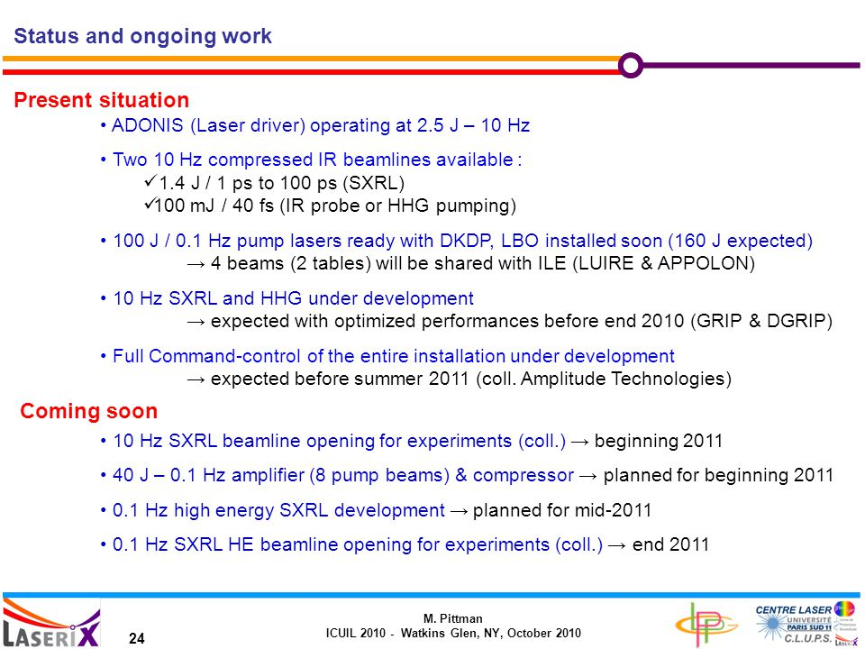 M. Pittman ICUIL 2010 - Watkins Glen, NY, October 2010 24 Status and ongoing work Present situation ADONIS (Laser driver) operating at 2.5 J – 10 Hz T