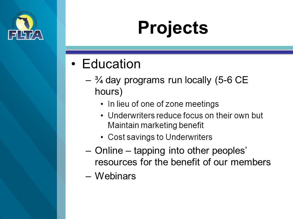 Projects Education – –¾ day programs run locally (5-6 CE hours) In lieu of one of zone meetings Underwriters reduce focus on their own but Maintain marketing benefit Cost savings to Underwriters – –Online – tapping into other peoples' resources for the benefit of our members – –Webinars