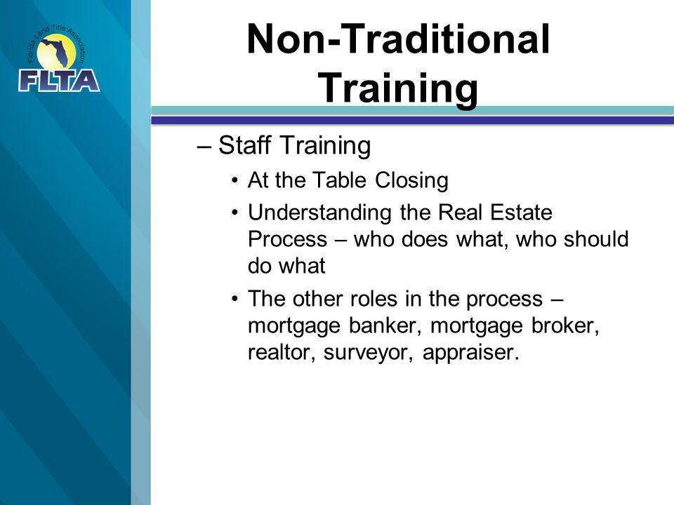 Non-Traditional Training – –Staff Training At the Table Closing Understanding the Real Estate Process – who does what, who should do what The other roles in the process – mortgage banker, mortgage broker, realtor, surveyor, appraiser.