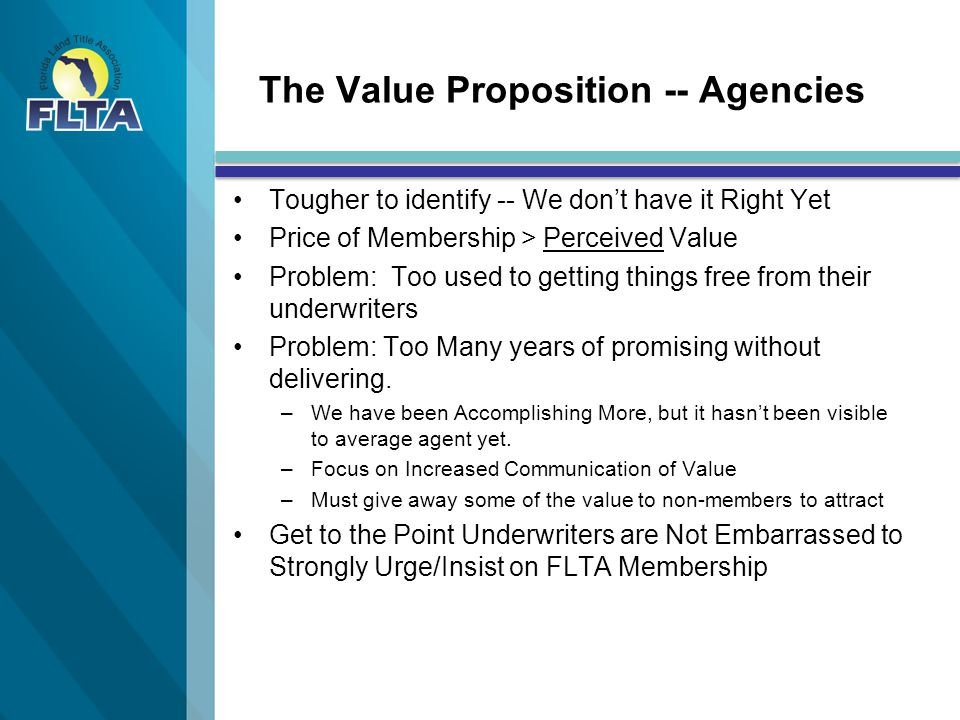 The Value Proposition -- Agencies Tougher to identify -- We don't have it Right Yet Price of Membership > Perceived Value Problem: Too used to getting things free from their underwriters Problem: Too Many years of promising without delivering.