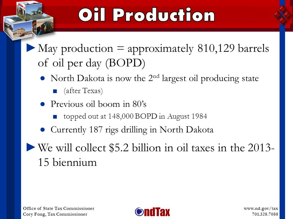 www.nd.gov/tax 701.328.7088 Office of State Tax Commissioner Cory Fong, Tax Commissioner ► May production = approximately 810,129 barrels of oil per day (BOPD) ● North Dakota is now the 2 nd largest oil producing state ■ (after Texas) ● Previous oil boom in 80's ■ topped out at 148,000 BOPD in August 1984 ● Currently 187 rigs drilling in North Dakota ► We will collect $5.2 billion in oil taxes in the 2013- 15 biennium