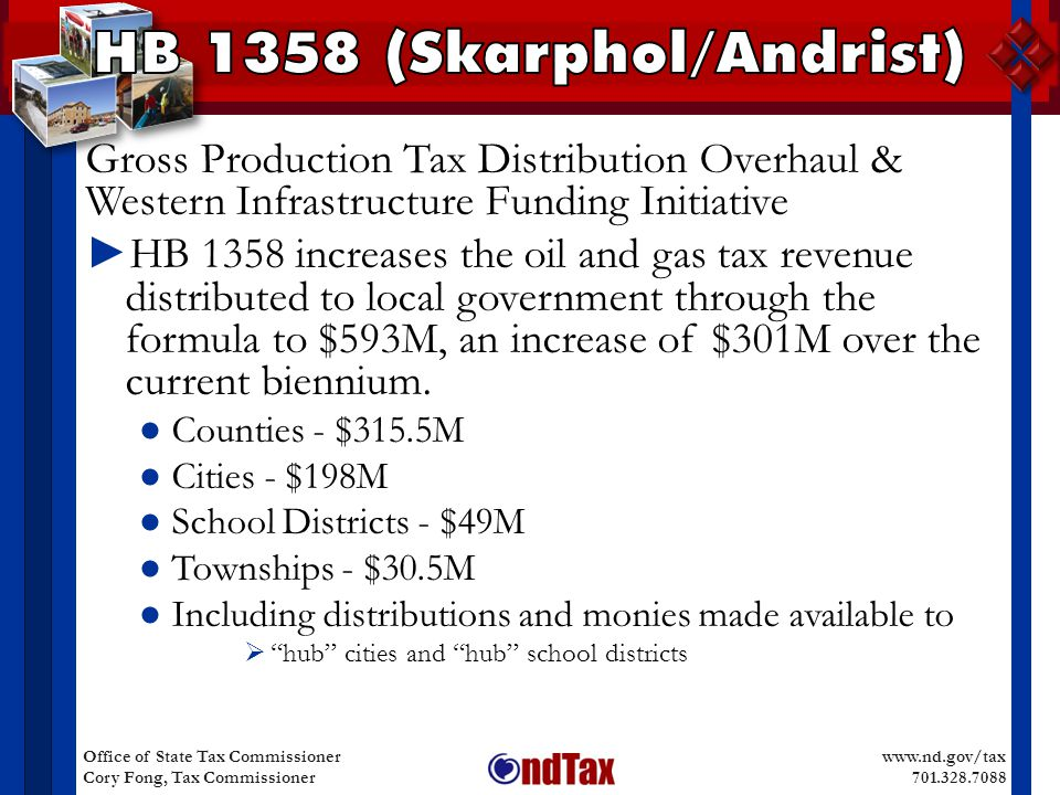 www.nd.gov/tax 701.328.7088 Office of State Tax Commissioner Cory Fong, Tax Commissioner Gross Production Tax Distribution Overhaul & Western Infrastructure Funding Initiative ► HB 1358 increases the oil and gas tax revenue distributed to local government through the formula to $593M, an increase of $301M over the current biennium.