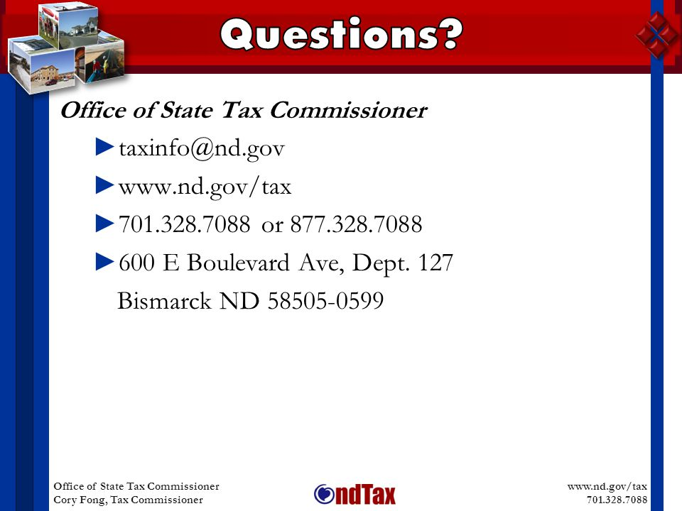 www.nd.gov/tax 701.328.7088 Office of State Tax Commissioner Cory Fong, Tax Commissioner Office of State Tax Commissioner ► taxinfo@nd.gov ► www.nd.gov/tax ► 701.328.7088 or 877.328.7088 ► 600 E Boulevard Ave, Dept.