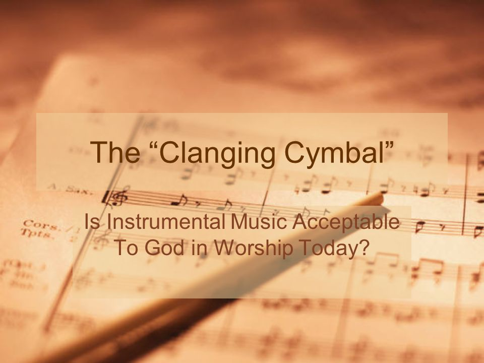 The Clanging Cymbal Is Instrumental Music Acceptable To God in Worship Today
