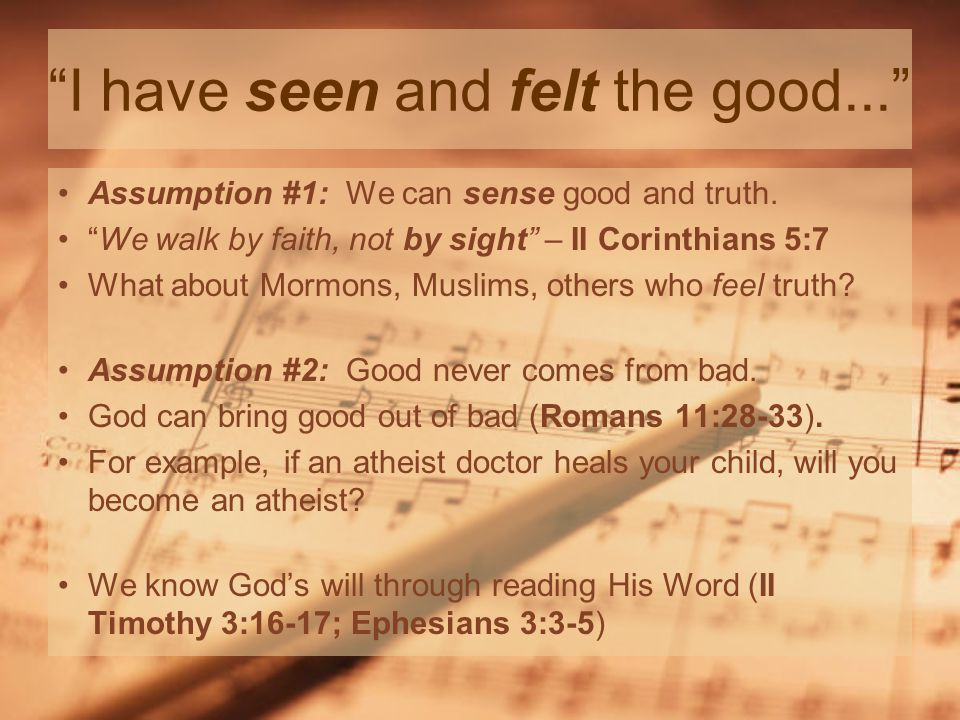 I have seen and felt the good... Assumption #1: We can sense good and truth.