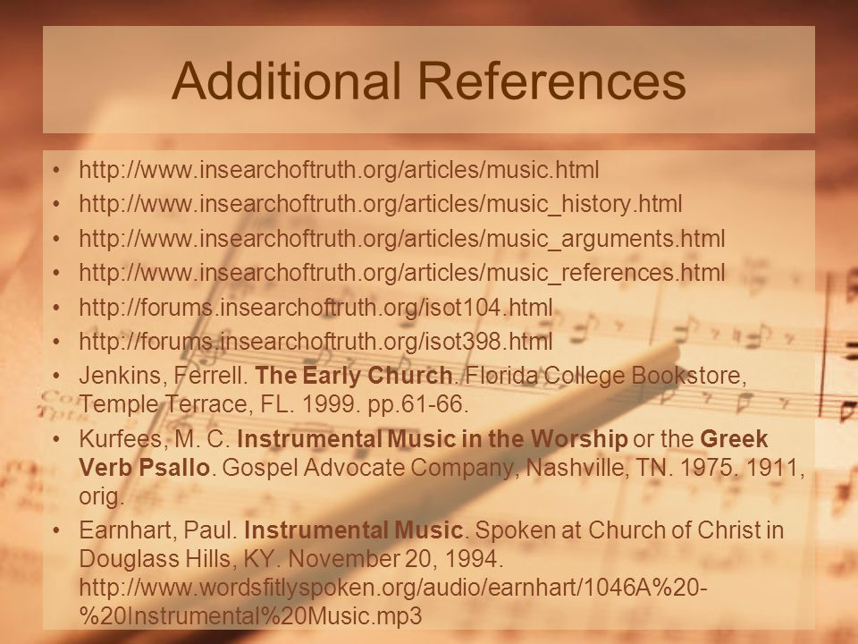 Additional References http://www.insearchoftruth.org/articles/music.html http://www.insearchoftruth.org/articles/music_history.html http://www.insearchoftruth.org/articles/music_arguments.html http://www.insearchoftruth.org/articles/music_references.html http://forums.insearchoftruth.org/isot104.html http://forums.insearchoftruth.org/isot398.html Jenkins, Ferrell.