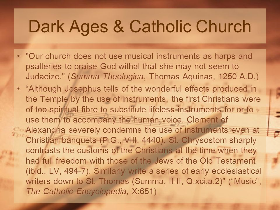 Dark Ages & Catholic Church Our church does not use musical instruments as harps and psalteries to praise God withal that she may not seem to Judaeize. (Summa Theologica, Thomas Aquinas, 1250 A.D.) Although Josephus tells of the wonderful effects produced in the Temple by the use of instruments, the first Christians were of too spiritual fibre to substitute lifeless instruments for or to use them to accompany the human voice.