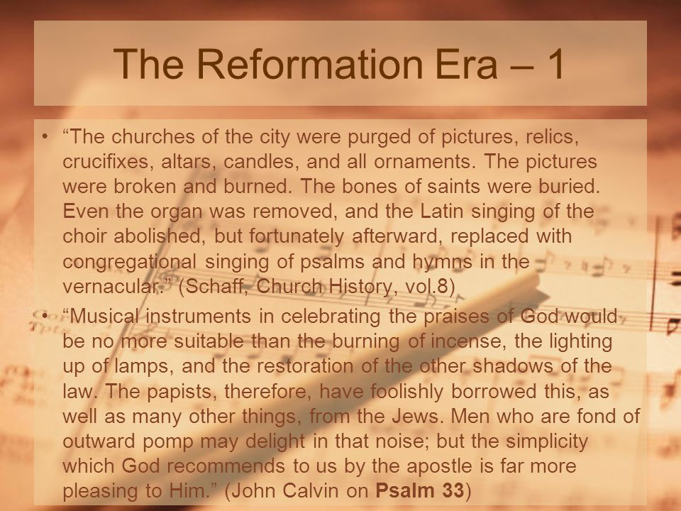 The Reformation Era – 2 I have no objection to instruments of music in our chapels provided they are neither heard nor seen (John Wesley, quoted in Adam Clarke s Commentary at Amos 6:5) The Christian worship consisted in hymns, prayers, the reading of Scriptures, a discourse addressed to the people, and concluded with the celebration of the Lord s Supper (Mosheim, Ecclesiastical History, I:303, published AD 1755) Church psalmody, also passed over from the synagogue in the Christian Church.