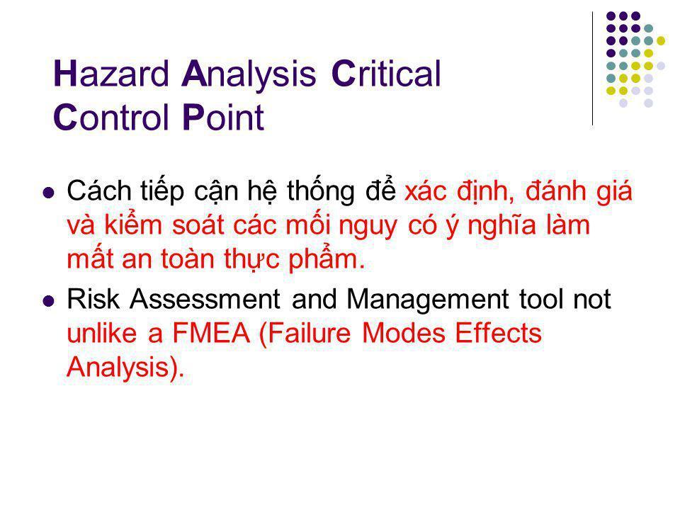 Hazard Analysis Critical Control Point Cách tiếp cận hệ thống để xác định, đánh giá và kiểm soát các mối nguy có ý nghĩa làm mất an toàn thực phẩm.