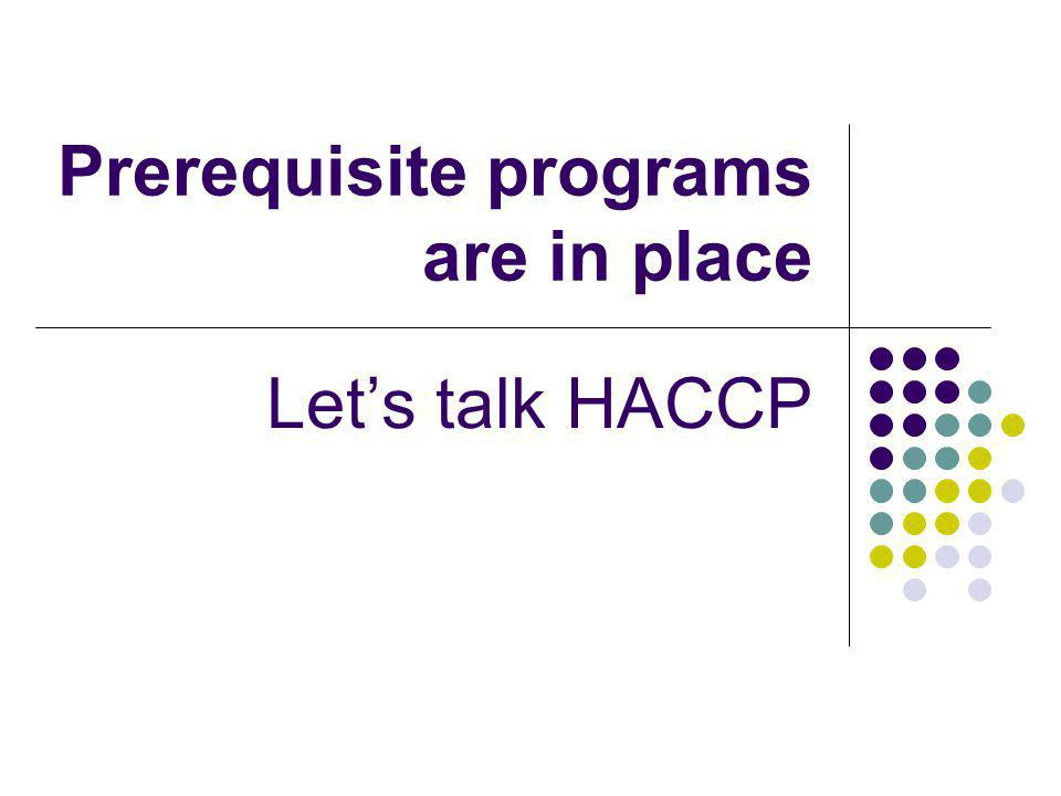Prerequisite programs are in place Let's talk HACCP