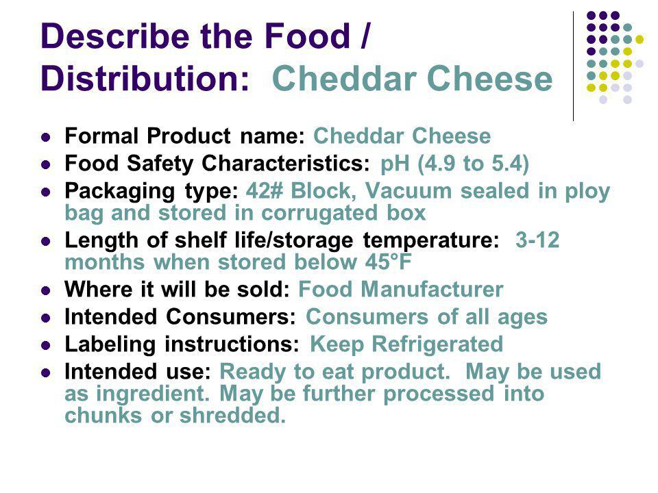 Describe the Food / Distribution: Cheddar Cheese Formal Product name: Cheddar Cheese Food Safety Characteristics: pH (4.9 to 5.4) Packaging type: 42# Block, Vacuum sealed in ploy bag and stored in corrugated box Length of shelf life/storage temperature: 3-12 months when stored below 45°F Where it will be sold: Food Manufacturer Intended Consumers: Consumers of all ages Labeling instructions: Keep Refrigerated Intended use: Ready to eat product.