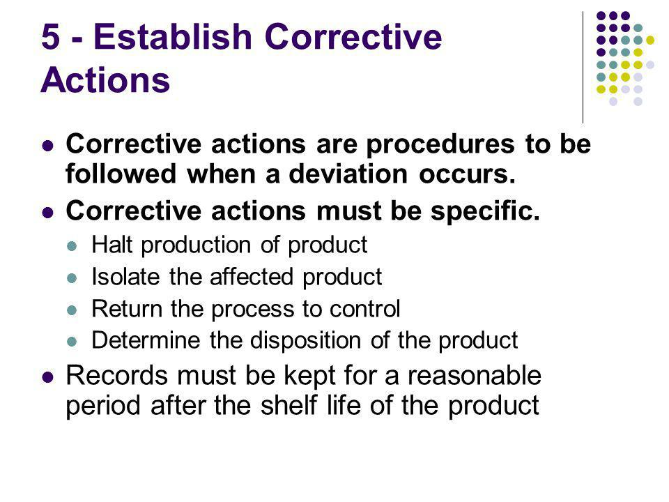 5 - Establish Corrective Actions Corrective actions are procedures to be followed when a deviation occurs.