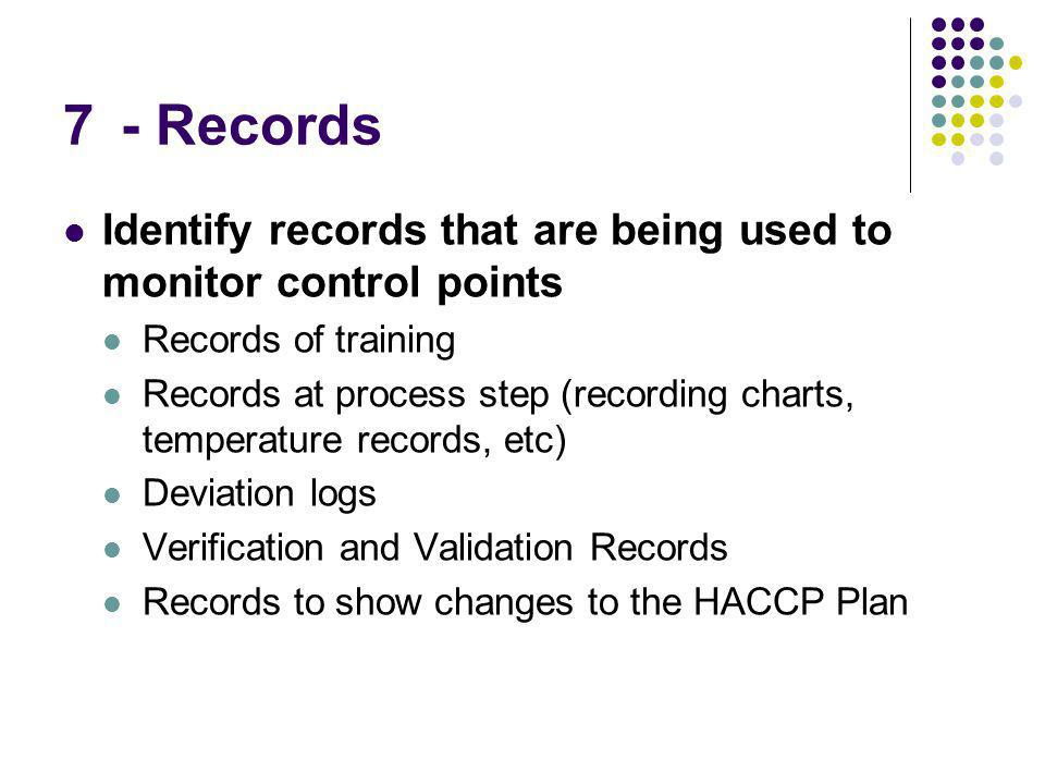 7 - Records Identify records that are being used to monitor control points Records of training Records at process step (recording charts, temperature records, etc) Deviation logs Verification and Validation Records Records to show changes to the HACCP Plan