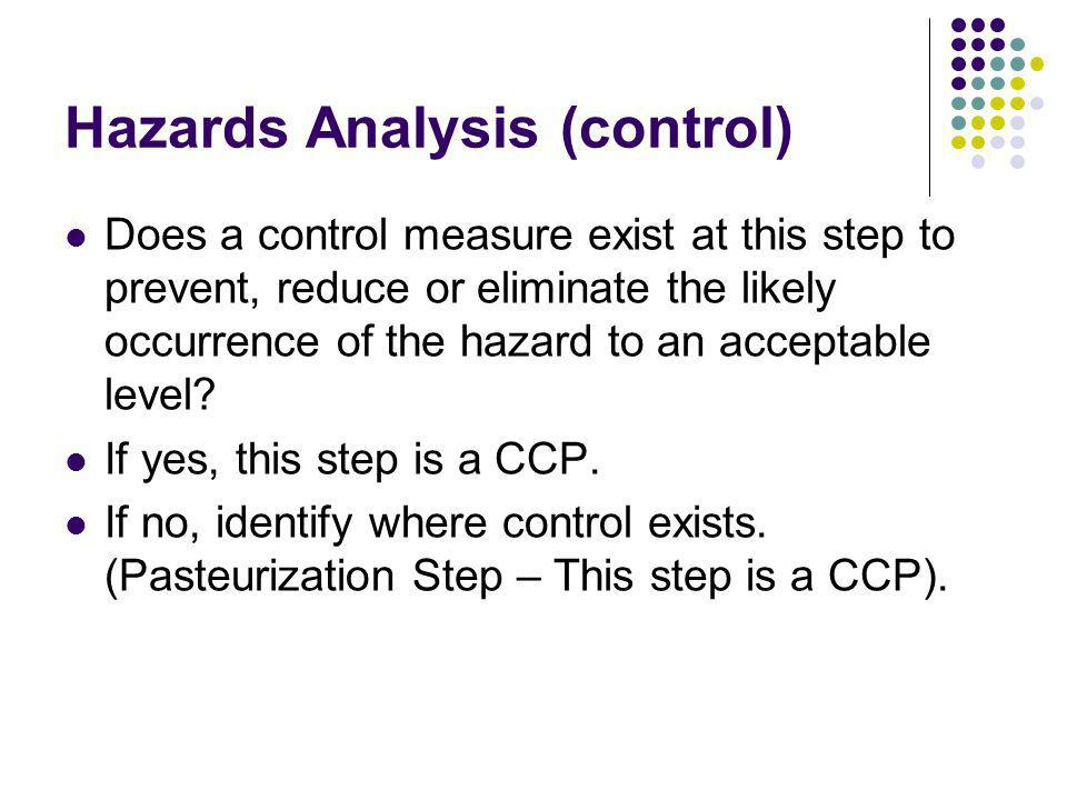 Hazards Analysis (control) Does a control measure exist at this step to prevent, reduce or eliminate the likely occurrence of the hazard to an acceptable level.