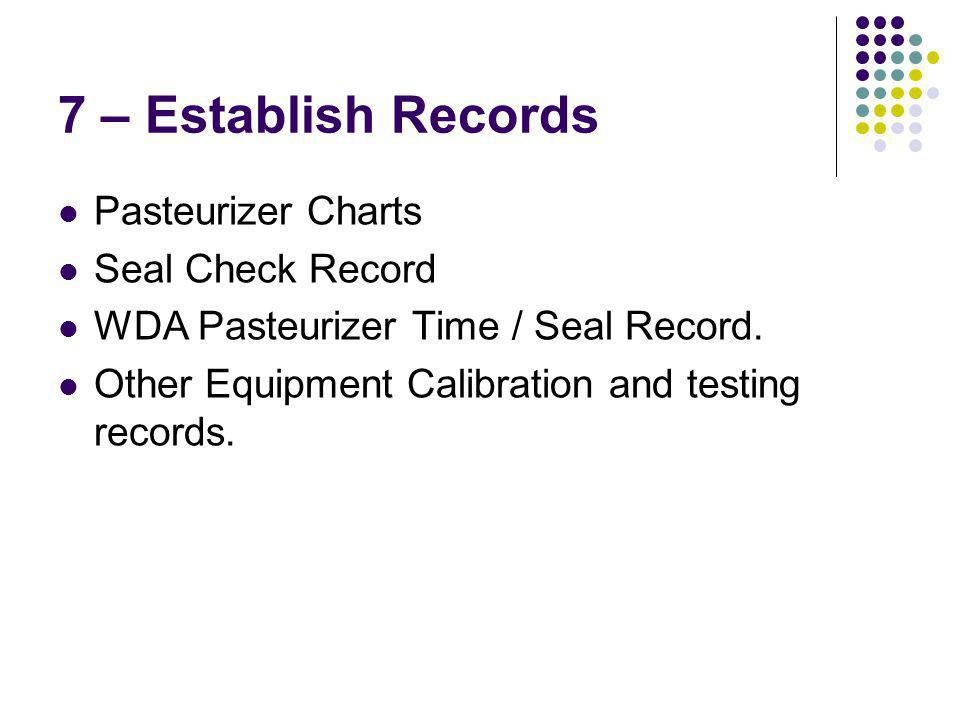 7 – Establish Records Pasteurizer Charts Seal Check Record WDA Pasteurizer Time / Seal Record.