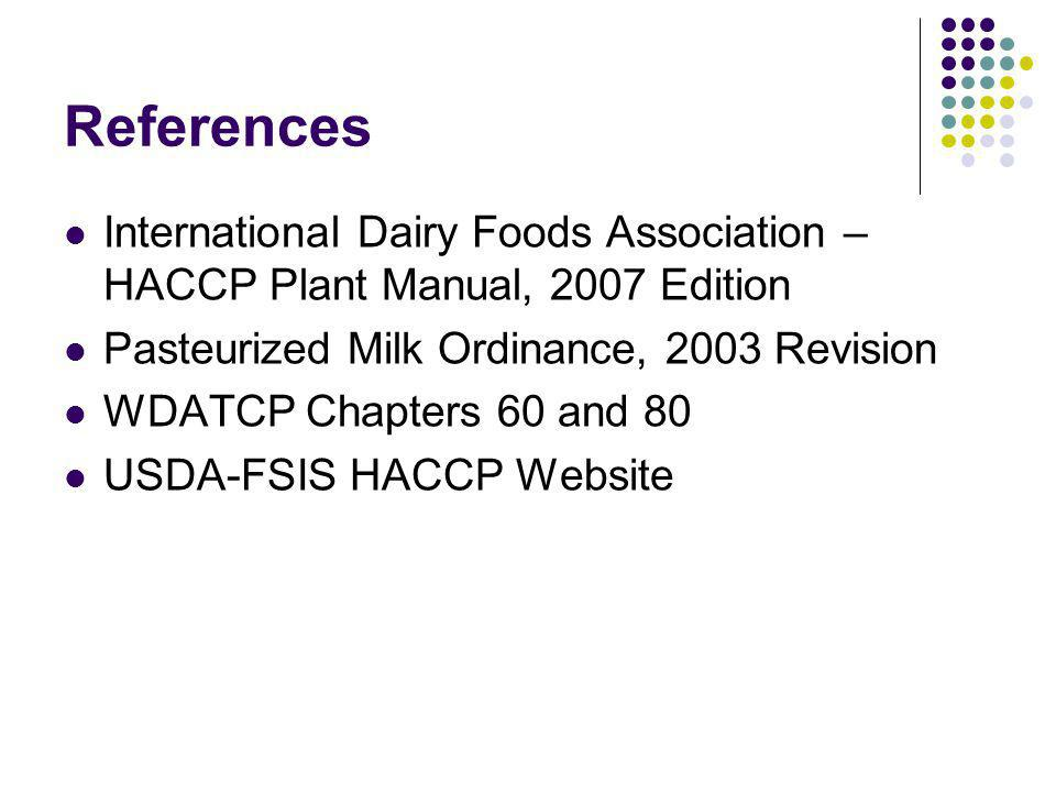 References International Dairy Foods Association – HACCP Plant Manual, 2007 Edition Pasteurized Milk Ordinance, 2003 Revision WDATCP Chapters 60 and 80 USDA-FSIS HACCP Website