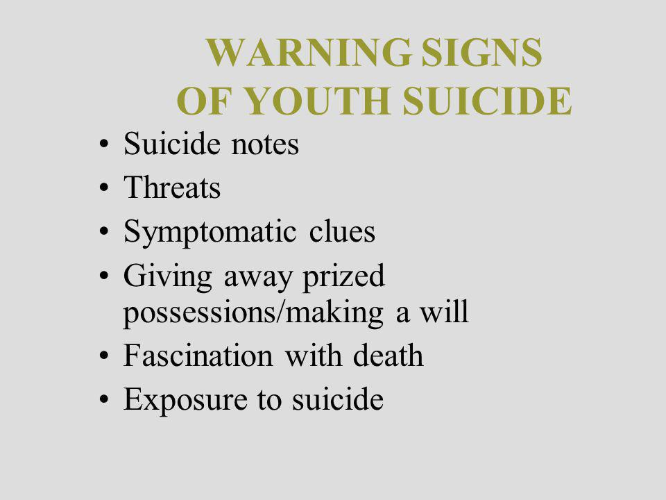WARNING SIGNS OF YOUTH SUICIDE Suicide notes Threats Symptomatic clues Giving away prized possessions/making a will Fascination with death Exposure to suicide