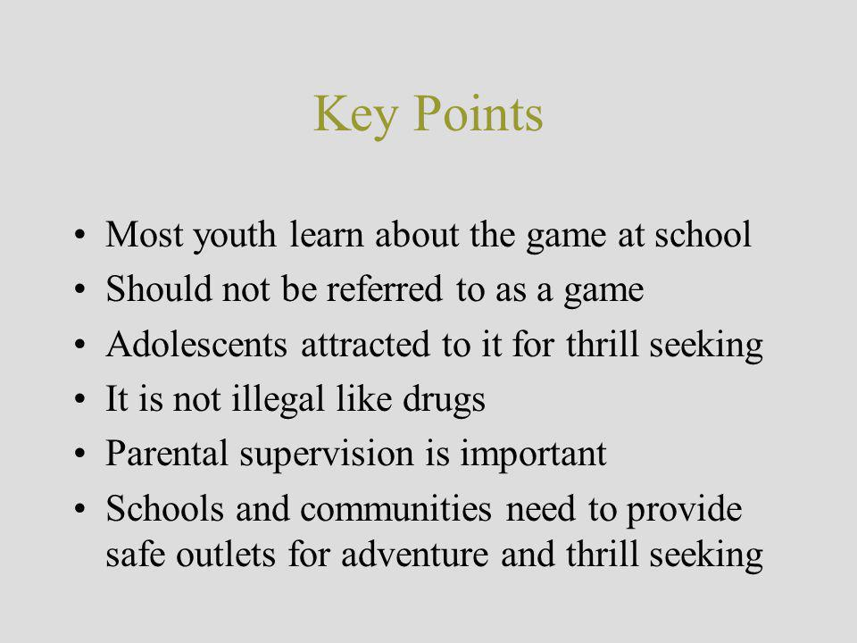 Key Points Most youth learn about the game at school Should not be referred to as a game Adolescents attracted to it for thrill seeking It is not illegal like drugs Parental supervision is important Schools and communities need to provide safe outlets for adventure and thrill seeking