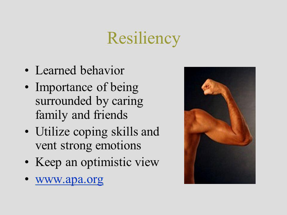 Resiliency Learned behavior Importance of being surrounded by caring family and friends Utilize coping skills and vent strong emotions Keep an optimistic view www.apa.org