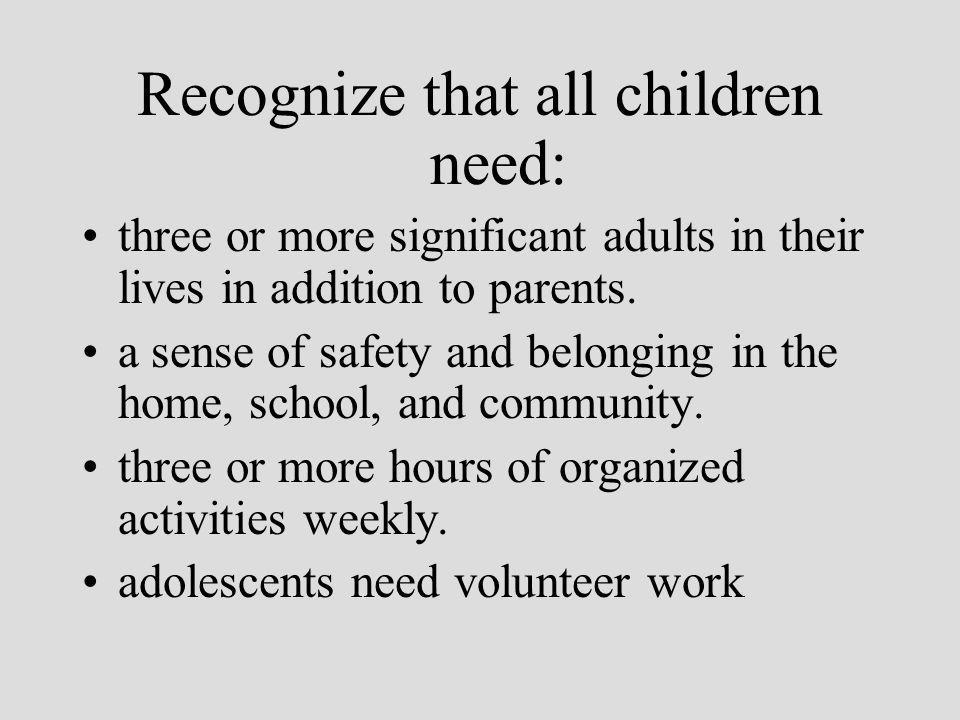 Recognize that all children need: three or more significant adults in their lives in addition to parents.