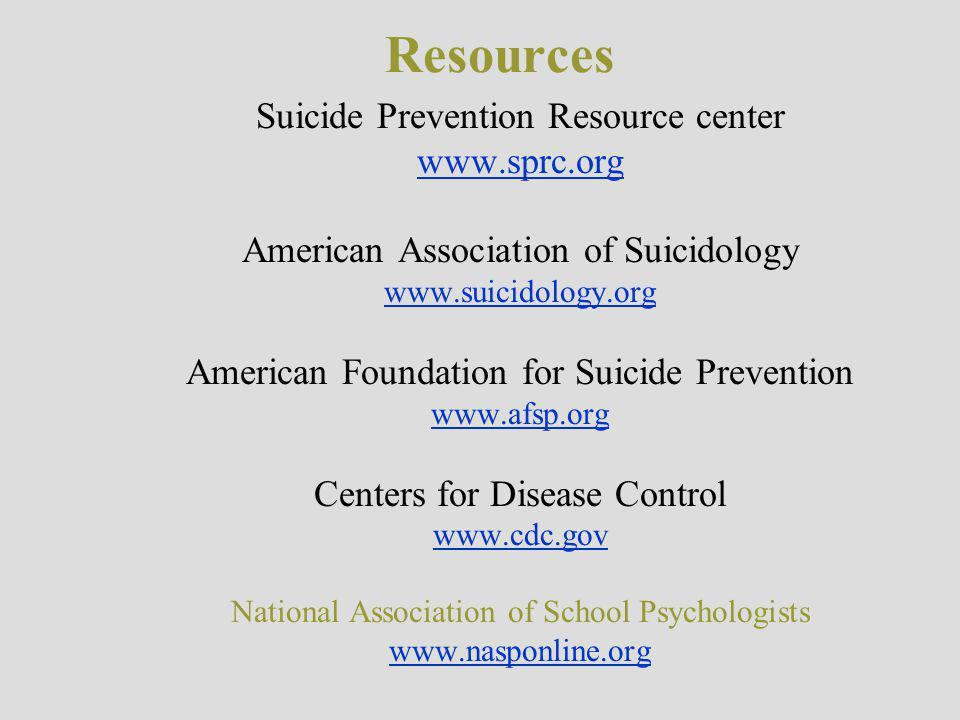 Resources Suicide Prevention Resource center www.sprc.org American Association of Suicidology www.suicidology.org American Foundation for Suicide Prevention www.afsp.org Centers for Disease Control www.cdc.gov National Association of School Psychologists www.nasponline.org