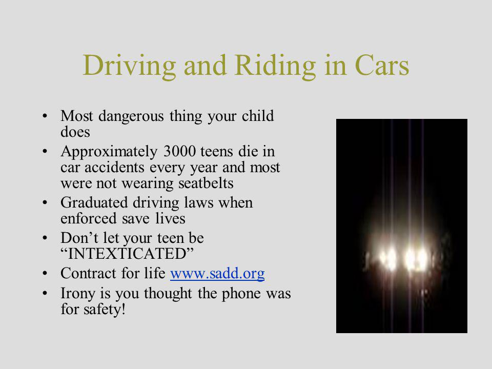 Driving and Riding in Cars Most dangerous thing your child does Approximately 3000 teens die in car accidents every year and most were not wearing seatbelts Graduated driving laws when enforced save lives Don't let your teen be INTEXTICATED Contract for life www.sadd.orgwww.sadd.org Irony is you thought the phone was for safety!