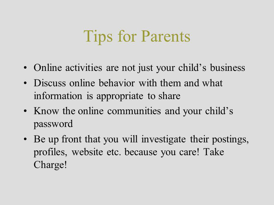 Tips for Parents Online activities are not just your child's business Discuss online behavior with them and what information is appropriate to share Know the online communities and your child's password Be up front that you will investigate their postings, profiles, website etc.